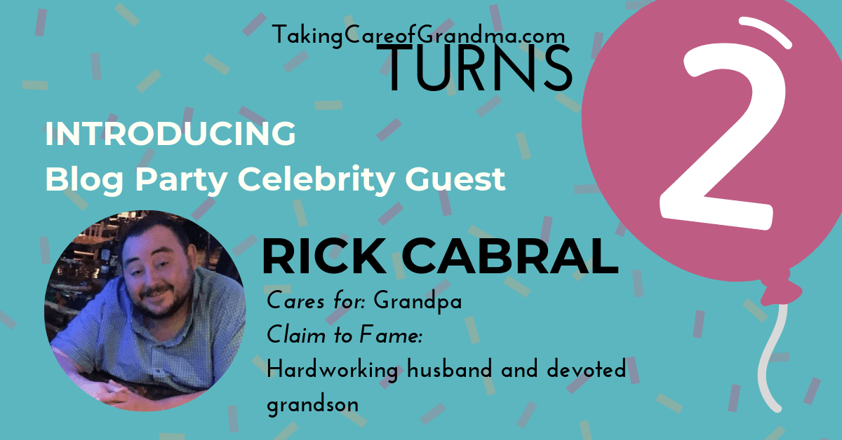 Introducing Blog Party Celebrity Guest Rick Cabral Cares for Grandpa Claim to Fame: Hard working husband and devoted grandson
