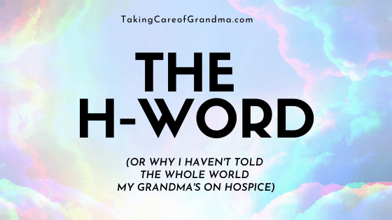 The H-Word (or Why I Haven't told the Whole World my grandma's on Hospice)