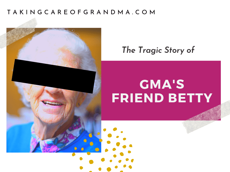 The tragic story of Gma's friend Betty | TakingCareofGrandma.com